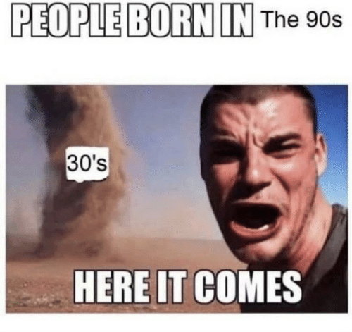 Photo caption - PEOPLE BORN IN The 90s 30's HERE IT COMES