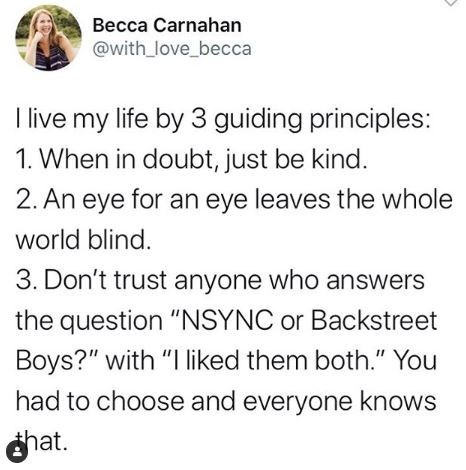 """Text - Becca Carnahan @with_love_becca I live my life by 3 guiding principles: 1. When in doubt, just be kind. 2. An eye for an eye leaves the whole world blind. 3. Don't trust anyone who answers the question """"NSYNC or Backstreet Boys?"""" with """"I liked them both."""" You had to choose and everyone knows hat."""