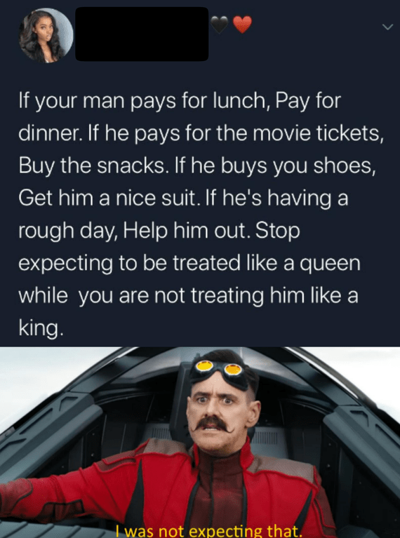 Text - If your man pays for lunch, Pay for dinner. If he pays for the movie tickets, Buy the snacks. If he buys you shoes, Get him a nice suit. If he's having a rough day, Help him out. Stop expecting to be treated like a queen while you are not treating him like a king. I was not expecting that.