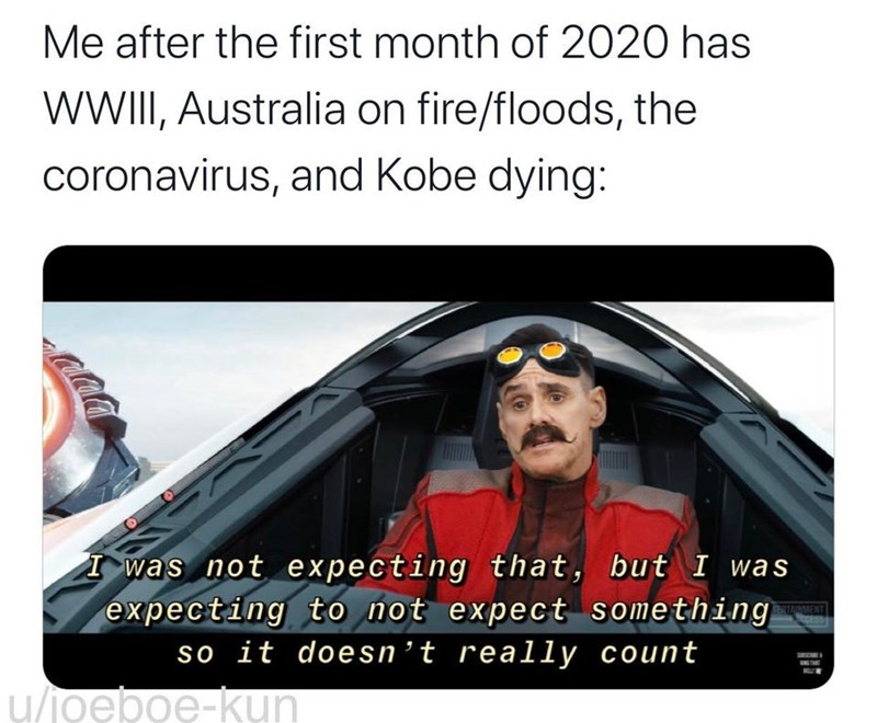 Photo caption - Me after the first month of 2020 has WWII, Australia on fire/floods, the coronavirus, and Kobe dying: I was not expecting that, but I was expecting to not expect something MENT so it doesn't really count u/joeboe-kụn