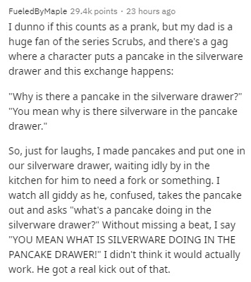 """Text - FueledByMaple 29.4k points · 23 hours ago I dunno if this counts as a prank, but my dad is a huge fan of the series Scrubs, and there's a gag where a character puts a pancake in the silverware drawer and this exchange happens: """"Why is there a pancake in the silverware drawer?"""" """"You mean why is there silverware in the pancake drawer."""" So, just for laughs, I made pancakes and put one in our silverware drawer, waiting idly by in the kitchen for him to need a fork or something. I watch all gi"""