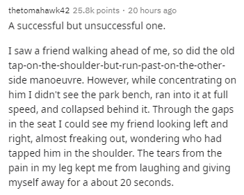 Text - thetomahawk42 25.8k points · 20 hours ago A successful but unsuccessful one. I saw a friend walking ahead of me, so did the old tap-on-the-shoulder-but-run-past-on-the-other- side manoeuvre. However, while concentrating on him I didn't see the park bench, ran into it at full speed, and collapsed behind it. Through the gaps in the seat I could see my friend looking left and right, almost freaking out, wondering who had tapped him in the shoulder. The tears from the pain in my leg kept me f