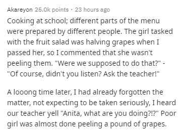 """Text - Akareyon 25.0k points · 23 hours ago Cooking at school; different parts of the menu were prepared by different people. The girl tasked with the fruit salad was halving grapes when I passed her, so I commented that she wasn't peeling them. """"Were we supposed to do that?"""" - """"Of course, didn't you listen? Ask the teacher!"""" A looong time later, I had already forgotten the matter, not expecting to be taken seriously, I heard our teacher yell """"Anita, what are you doing?!?"""" Poor girl was almost d"""