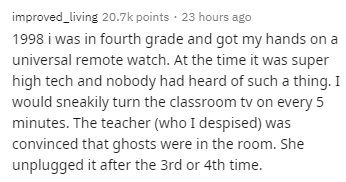 Text - improved_living 20.7k points · 23 hours ago 1998 i was in fourth grade and got my hands on a universal remote watch. At the time it was super high tech and nobody had heard of such a thing. I would sneakily turn the classroom tv on every 5 minutes. The teacher (who I despised) was convinced that ghosts were in the room. She unplugged it after the 3rd or 4th time.