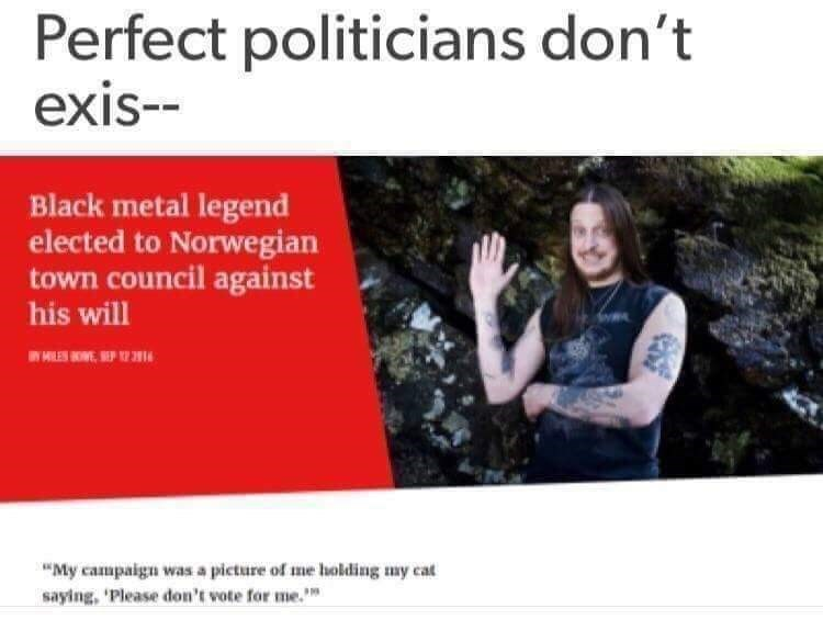 """Text - Perfect politicians don't exis-- Black metal legend elected to Norwegian town council against his will IW HILES E, EP I """"My campaigu was a picture of me holkding my cat saying, 'Please don'k wote for me."""""""