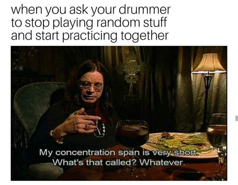 Photo caption - when you ask your drummer to stop playing random stuff and start practicing together My concentration span is very short. What's that called? Whatever.