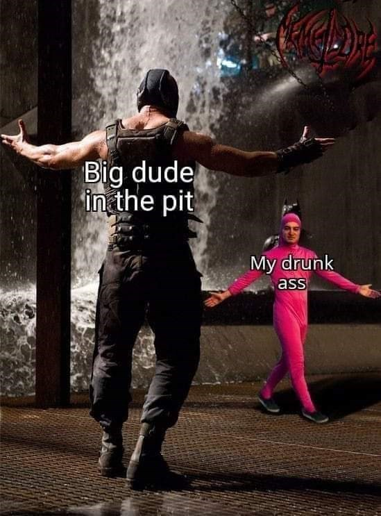 Dance - Big dude in the pit My drunk ass