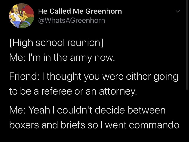 Text - He Called Me Greenhorn @WhatsAGreenhorn Who's a gor [High school reunion] Me: I'm in the army now. Friend: I thought you were either going to be a referee or an attorney. Me: Yeah I couldn't decide between boxers and briefs so I went commando