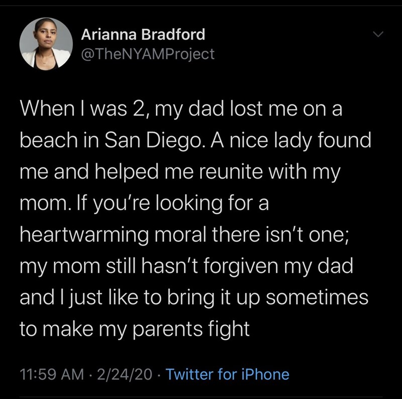 Text - Arianna Bradford @TheNYAMProject When I was 2, my dad lost me on a beach in San Diego. A nice lady found me and helped me reunite with my mom. If you're looking for a heartwarming moral there isn't one; my mom still hasn't forgiven my dad and I just like to bring it up sometimes to make my parents fight 11:59 AM · 2/24/20 · Twitter for iPhone