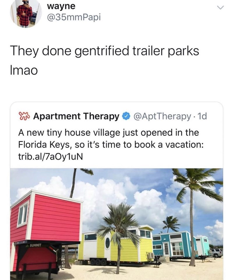 Transport - wayne @35mmPapi They done gentrified trailer parks Imao W Apartment Therapy O @AptTherapy 1d A new tiny house village just opened in the Florida Keys, so it's time to book a vacation: trib.al/7aOyluN SUMMIT