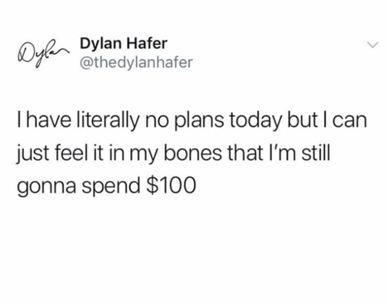 Text - Dylen Dylan Hafer @thedylanhafer Thave literally no plans today but I can just feel it in my bones that l'm still gonna spend $100