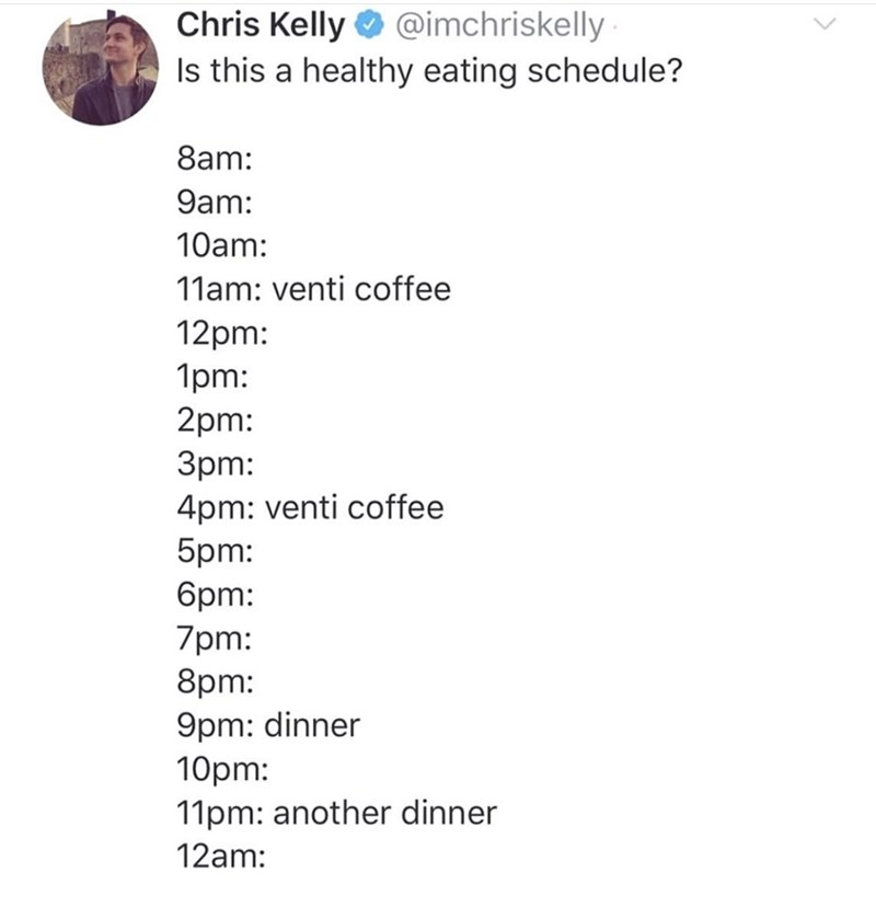 Text - Chris Kelly O @imchriskelly Is this a healthy eating schedule? 8am: 9am: 10am: 11am: venti coffee 12pm: 1pm: 2pm: Зрт: 4pm: venti coffee 5pm: брт: 7pm: 8pm: 9pm: dinner 10pm: 11pm: another dinner 12am: