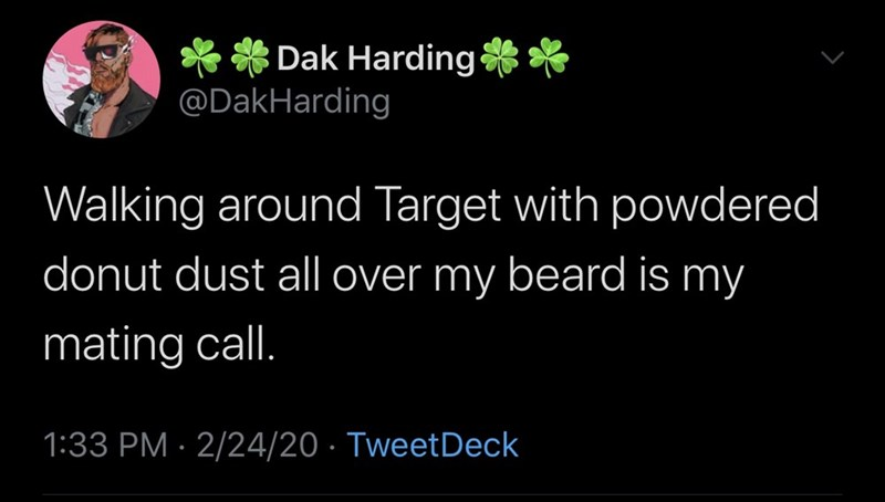 Text - ** Dak Harding** @DakHarding Walking around Target with powdered donut dust all over my beard is my mating call. 1:33 PM · 2/24/20 · TweetDeck