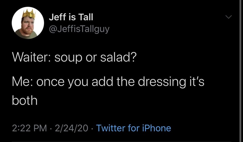 Text - Jeff is Tall @JeffisTallguy Waiter: soup or salad? Me: once you add the dressing it's both 2:22 PM · 2/24/20 · Twitter for iPhone