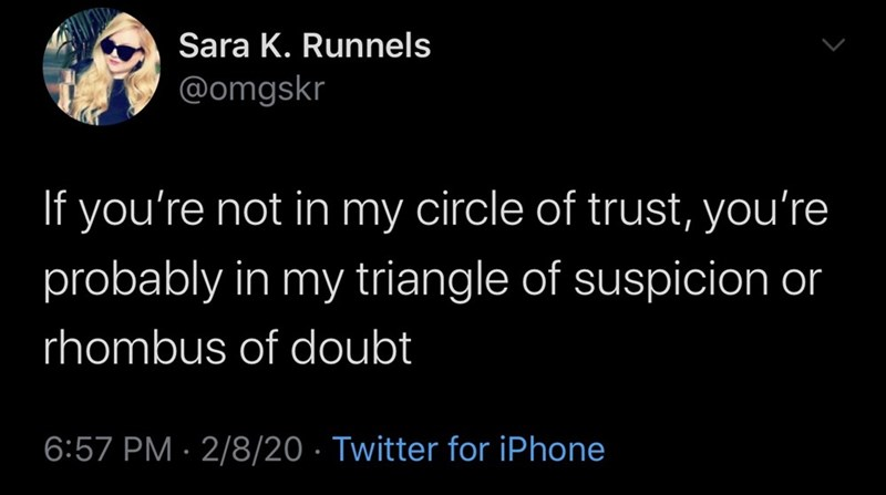 Text - Sara K. Runnels @omgskr If you're not in my circle of trust, you're probably in my triangle of suspicion or rhombus of doubt 6:57 PM · 2/8/20 · Twitter for iPhone