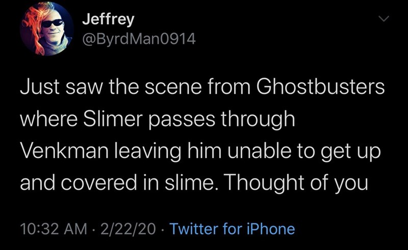 Text - Jeffrey @ByrdMan0914 Just saw the scene from Ghostbusters where Slimer passes through Venkman leaving him unable to get up and covered in slime. Thought of you 10:32 AM · 2/22/20 · Twitter for iPhone