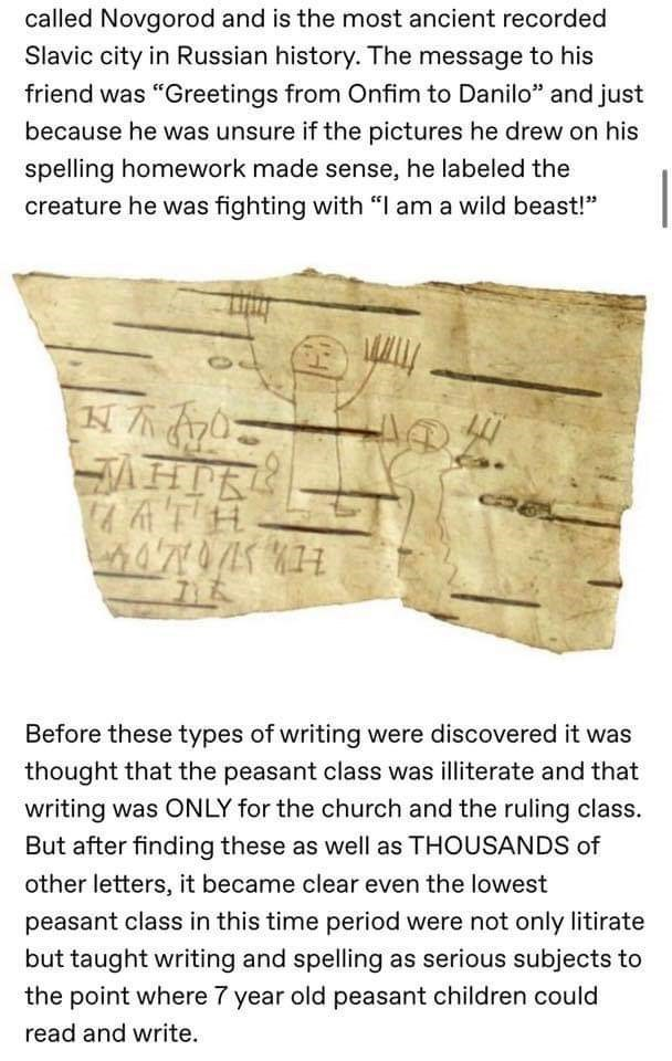 """Text - called Novgorod and is the most ancient recorded Slavic city in Russian history. The message to his friend was """"Greetings from Onfim to Danilo"""" and just because he was unsure if the pictures he drew on his spelling homework made sense, he labeled the creature he was fighting with """"I am a wild beast!"""" AHTR Before these types of writing were discovered it was thought that the peasant class was illiterate and that writing was ONLY for the church and the ruling class. But after finding these"""