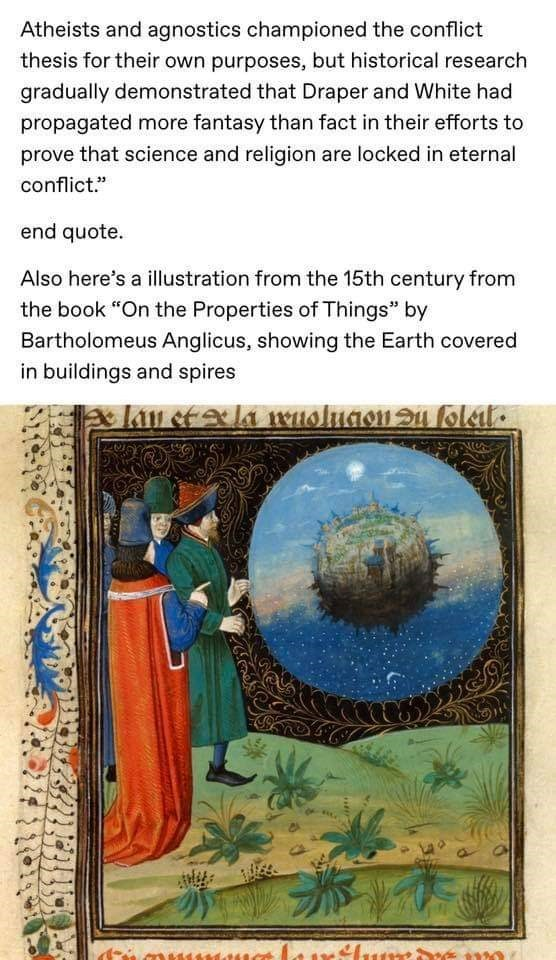"""Text - Atheists and agnostics championed the conflict thesis for their own purposes, but historical research gradually demonstrated that Draper and White had propagated more fantasy than fact in their efforts to prove that science and religion are locked in eternal conflict."""" end quote. Also here's a illustration from the 15th century from the book """"On the Properties of Things"""" by Bartholomeus Anglicus, showing the Earth covered in buildings and spires lay etxla msluaon u folel."""