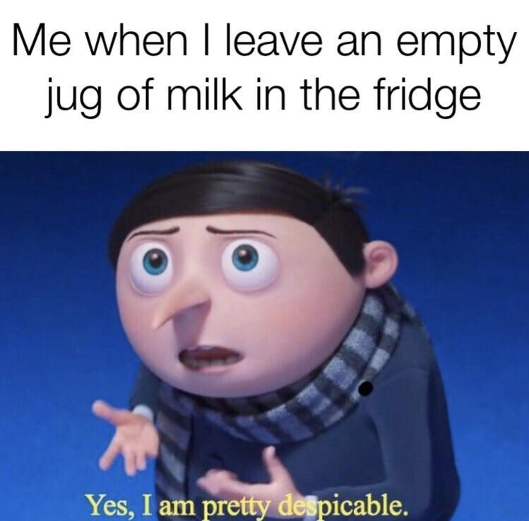 Animated cartoon - Me when I leave an empty jug of milk in the fridge Yes, I am pretty despicable.