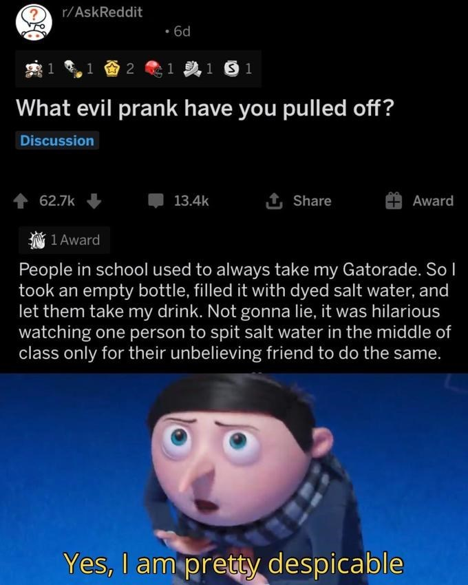 Text - r/AskReddit 6d 2 What evil prank have you pulled off? Discussion 62.7k 13.4k 1 Share Award 1 Award People in school used to always take my Gatorade. So l took an empty bottle, filled it with dyed salt water, and let them take my drink. Not gonna lie, it was hilarious watching one person to spit salt water in the middle of class only for their unbelieving friend to do the same. Yes, I am pretty despicable