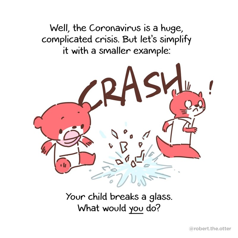 Text - Well, the Coronavirus is a huge, complicated crisis. But let's simplify it with a smaller example: CRASH! Your child breaks a glass. What would you do? @robert.the.otter