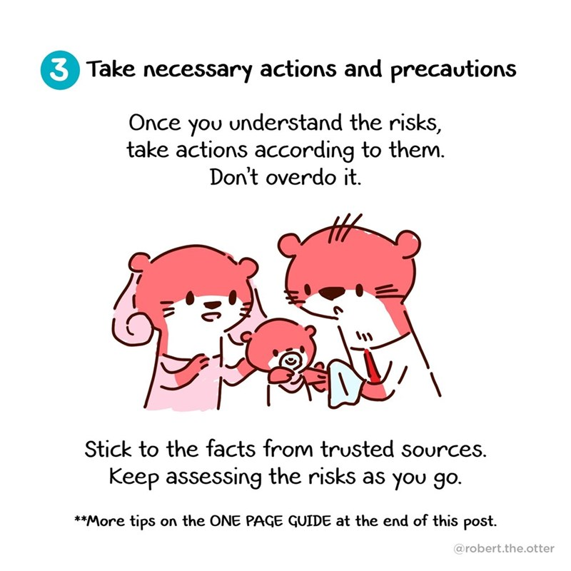 Text - 3 Take necessary actions and precautions Once you understand the risks, take actions according to them. Don't overdo it. Stick to the facts from trusted sources. Keep assessing the risks as you go. **More tips on the ONE PAGE GUIDE at the end of this post. @robert.the.otter