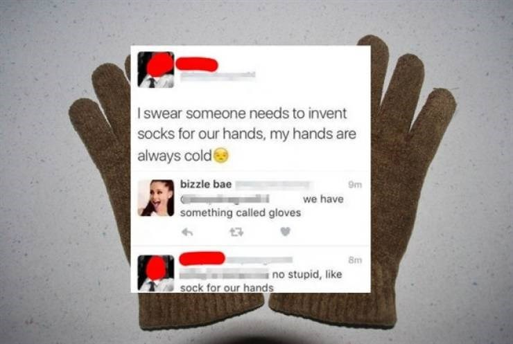 Glove - Iswear someone needs to invent socks for our hands, my hands are always coldt bizzle bae 9m we have something called gloves 8m i no stupid, like sock for our hands