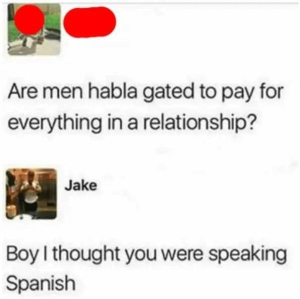 Text - Are men habla gated to pay for everything in a relationship? Jake Boy I thought you were speaking Spanish