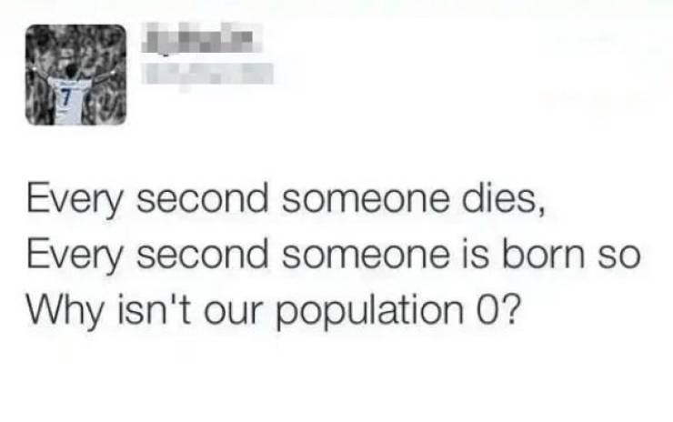 Text - Every second someone dies, Every second someone is born so Why isn't our population 0?
