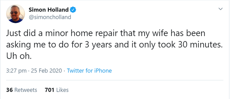 Text - Simon Holland @simoncholland Just did a minor home repair that my wife has been asking me to do for 3 years and it only took 30 minutes. Uh oh. 3:27 pm · 25 Feb 2020 · Twitter for iPhone 36 Retweets 701 Likes