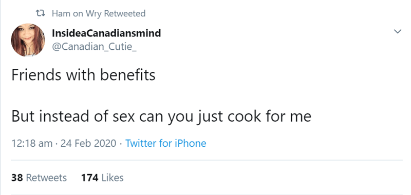 Text - t2 Ham on Wry Retweeted InsideaCanadiansmind @Canadian_Cutie_ Friends with benefits But instead of sex can you just cook for me 12:18 am · 24 Feb 2020 · Twitter for iPhone 38 Retweets 174 Likes