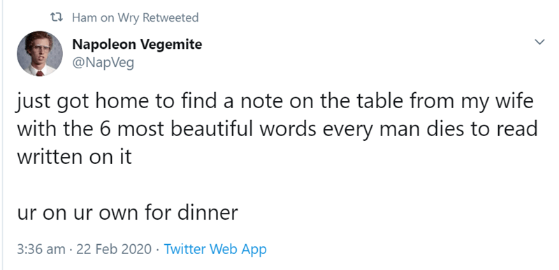 Text - t7 Ham on Wry Retweeted Napoleon Vegemite @NapVeg just got home to find a note on the table from my wife with the 6 most beautiful words every man dies to read written on it ur on ur own for dinner 3:36 am · 22 Feb 2020 · Twitter Web App