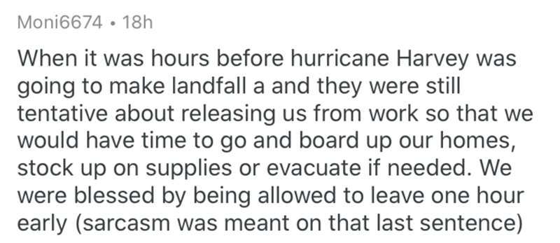 Text - Moni6674 • 18h When it was hours before hurricane Harvey was going to make landfall a and they were still tentative about releasing us from work so that we would have time to go and board up our homes, stock up on supplies or evacuate if needed. We were blessed by being allowed to leave one hour early (sarcasm was meant on that last sentence)