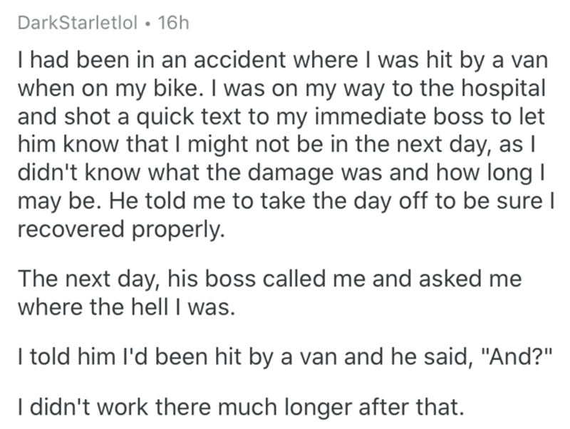 """Text - DarkStarletlol • 16h I had been in an accident where I was hit by a van when on my bike. I was on my way to the hospital and shot a quick text to my immediate boss to let him know that I might not be in the next day, as I didn't know what the damage was and how long I may be. He told me to take the day off to be sure I recovered properly. The next day, his boss called me and asked me where the hell I was. I told him l'd been hit by a van and he said, """"And?"""" I didn't work there much longer"""