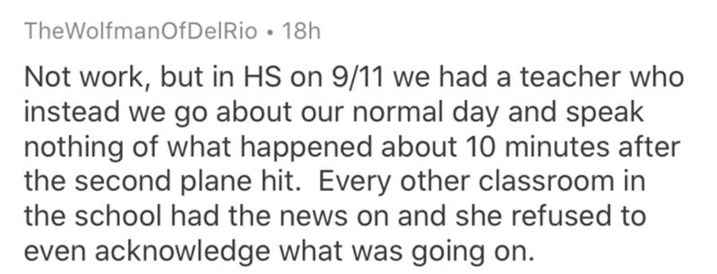 Text - TheWolfmanOfDelRio • 18h Not work, but in HS on 9/11 we had a teacher who instead we go about our normal day and speak nothing of what happened about 10 minutes after the second plane hit. Every other classroom in the school had the news on and she refused to even acknowledge what was going on.