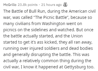 """Text - McGrillo 23.8k points · 21 hours ago 3 The Battle of Bull Run, during the American civil war, was called """"The Picnic Battle"""", because so many civilians from Washington went on picnics on the sidelines and watched. But once the battle actually started, and the Union started to get it's ass kicked, they all ran away, running over injured soldiers and dead bodies and generally disrupting the battle. This was actually a relatively common thing during the civil war, I know it happened at Getty"""