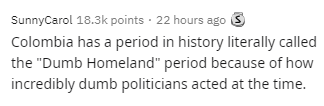 """Text - SunnyCarol 18.3k points · 22 hours ago 3 Colombia has a period in history literally called the """"Dumb Homeland"""" period because of how incredibly dumb politicians acted at the time."""