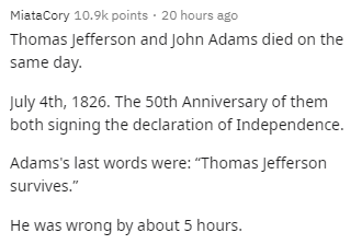 """Text - MiataCory 10.9k points · 20 hours ago Thomas Jefferson and John Adams died on the same day. July 4th, 1826. The 50th Anniversary of them both signing the declaration of Independence. Adams's last words were: """"Thomas Jefferson survives."""" He was wrong by about 5 hours."""