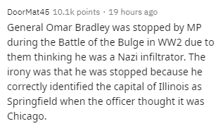 Text - DoorMat45 10.1k points · 19 hours ago General Omar Bradley was stopped by MP during the Battle of the Bulge in WW2 due to them thinking he was a Nazi infiltrator. The irony was that he was stopped because he correctly identified the capital of Illinois as Springfield when the officer thought it was Chicago.