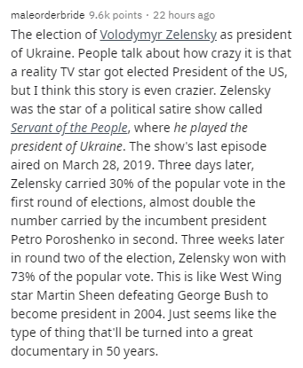 Text - maleorderbride 9.6k points · 22 hours ago The election of Volodymyr Zelensky, as president of Ukraine. People talk about how crazy it is that a reality TV star got elected President of the US, but I think this story is even crazier. Zelensky was the star of a political satire show called Servant of the People, where he played the president of Ukraine. The show's last episode aired on March 28, 2019. Three days later, Zelensky carried 30% of the popular vote in the first round of elections