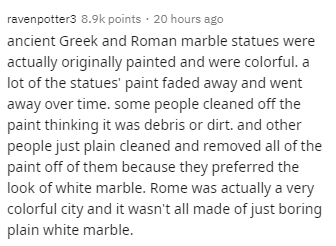 Text - ravenpotter3 8.9k points · 20 hours ago ancient Greek and Roman marble statues were actually originally painted and were colorful. a lot of the statues' paint faded away and went away over time. some people cleaned off the paint thinking it was debris or dirt. and other people just plain cleaned and removed all of the paint off of them because they preferred the look of white marble. Rome was actually a very colorful city and it wasn't all made of just boring plain white marble.