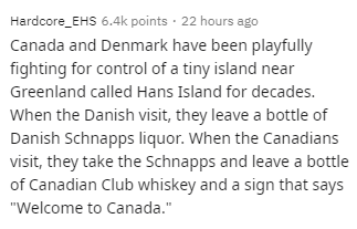 """Text - Hardcore_EHS 6.4k points · 22 hours ago Canada and Denmark have been playfully fighting for control of a tiny island near Greenland called Hans Island for decades. When the Danish visit, they leave a bottle of Danish Schnapps liquor. When the Canadians visit, they take the Schnapps and leave a bottle of Canadian Club whiskey and a sign that says """"Welcome to Canada."""""""