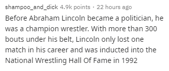 Text - shampoo_and_dick 4.9k points · 22 hours ago Before Abraham Lincoln became a politician, he was a champion wrestler. With more than 300 bouts under his belt, Lincoln only lost one match in his career and was inducted into the National Wrestling Hall Of Fame in 1992