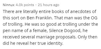 Text - Ninnux 4.0k points · 21 hours ago There are literally entire books of anecdotes of this sort on Ben Franklin. That man was the OG of trolling. He was so good at trolling under the pen name of a female, Silence Dogood, he received several marriage proposals. Only then did he reveal her true identity.