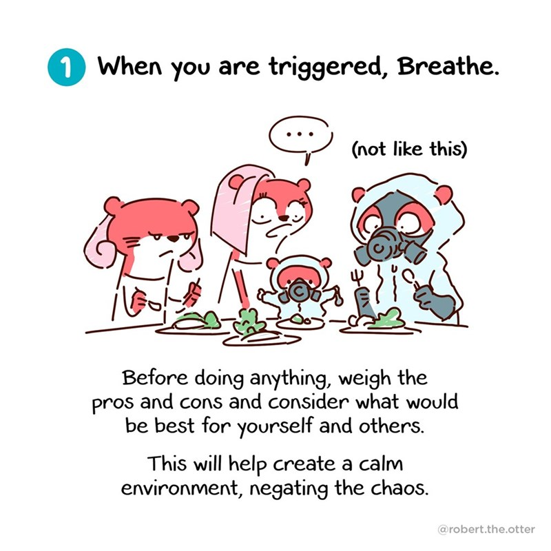 Text - 1 When you are triggered, Breathe. (not like this) Before doing anything, weigh the pros and cons and consider what would be best for yourself and others. This will help create a calm environment, negating the chaos. @robert.the.otter