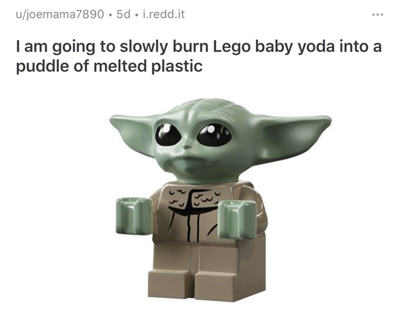 Yoda - u/joemama7890 •5d • i.redd.it I am going to slowly burn Lego baby yoda into a puddle of melted plastic