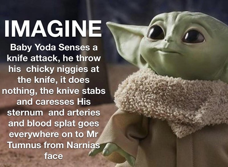 Yoda - IMAGINE Baby Yoda Senses a knife attack, he throw his chicky niggies at the knife, it does nothing, the knive stabs 6. and caresses His sternum and arteries and blood splat goes everywhere on to Mr Tumnus from Narnias face