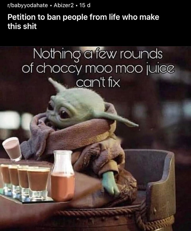 Yoda - r/babyyodahate • Abizer2 • 15 d Petition to ban people from life who make this shit Nothing afew rounds of choccy moo moo juice can't fix