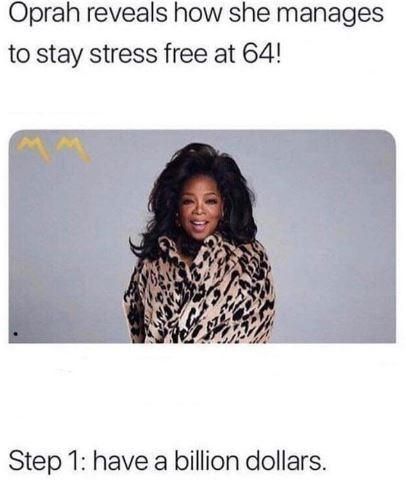 Text - Oprah reveals how she manages to stay stress free at 64! Step 1: have a billion dollars.