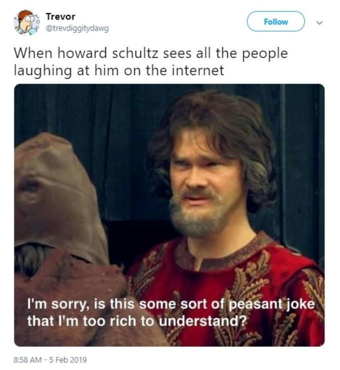 Photo caption - Trevor Follow @trevdiggitydawg When howard schultz sees all the people laughing at him on the internet I'm sorry, is this some sort of peasant joke that I'm too rich to understand? 8:58 AM - 5 Feb 2019